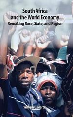South Africa and the World Economy : Remaking Race, State, and Region - William G. Martin