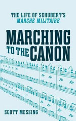 Marching to the Canon : The Life of Schubert's Marche Militaire - Scott Messing