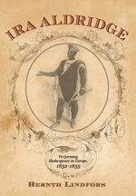 Ira Aldridge : Performing Shakespeare in Europe, 1852-1855 - Bernth Lindfors