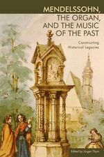 Mendelssohn, the Organ, and the Music of the Past : Constructing Historical Legacies