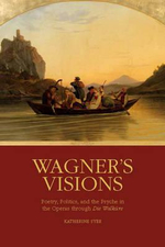 Wagner's Visions : Poetry, Politics, and the Psyche in the Operas Through