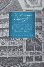 Not Russian Enough? : Nationalism and Cosmopolitanism in Nineteenth-Century Russian Opera - Rutger Helmers