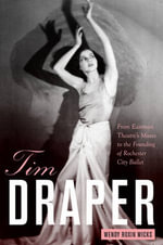 Tim Draper : From Eastman Theatre's Muses to the Founding of Rochester City Ballet - Wendy Roxin Wicks