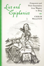 Lies and Epiphanies : Composers and Their Inspiration from Wagner to Berg - Chris Walton