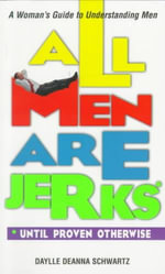All Men are Jerks Until Proven Otherwise : A Woman's Guide to Understanding Men - Daylle Deanna Schwartz