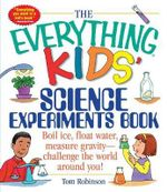 The Everything Kids' Science Experiments Book : Boil Ice, Float Water, Measure Gravity-Challenge the World Around You! - Tom Robinson