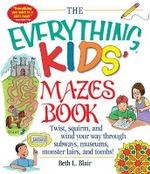 The Everything Kids' Mazes Book : Twist, Squirm, and Wind Your Way Through Subways, Museums, Monster Lairs, and Tombs - Beth L. Blair