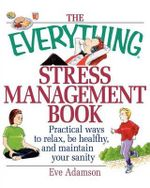 The Everything Stress Management Book : Practical Ways to Relax, be Healthy and Maintain Your Sanity - Eve Adamson