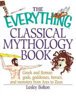 The Everything Classical Mythology Book : Greek and Roman Gods, Goddesses, Heroes, and Monsters from Ares to Zeus - Lesley Bolton