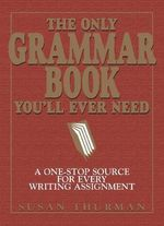 The Only Grammar Book You'll Ever Need : A One-Stop Source for Every Writing Assignment - Susan Somers Thurman