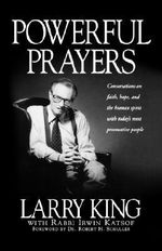 Powerful Prayers : Conversations on Faith, Hope, and the Human Spirit with Today's Most Provocative People - Larry King