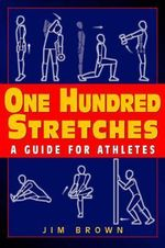One Hundred Stretches : Head-to-Toe Stretches for Exercise and Sport - Jim Brown