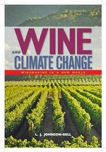 Wine and Climate Change : Winemaking in a New World - L J Johnson-Bell