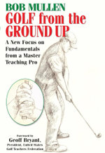 Golf from the Ground Up : A New Focus on Fundamentals from a Master Teaching Pro - Bob Mullen