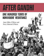 After Ghandi : One Hundred Years of Nonviolent Resistance - Anne O'Brien
