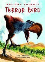Ancient Animals : Terror Bird - Sarah L. Thomson