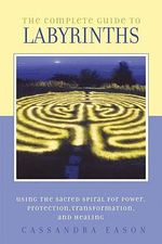 The Complete Guide to Labyrinths : Tapping the Sacred Spiral for Power, Protection. Transformation, and Healing - Cassandra Eason