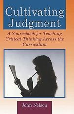 Cultivating Judgment : A Sourcebook for Teaching Critical Thinking Across the Curriculum - John Nelson