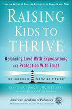 Raising Your Kids to Thrive : Balancing Love, Trust, and Protection During Life's Challenges - Kenneth R. Ginsburg