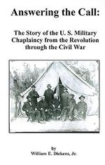 Answering the Call : The Story of the U. S. Military Chaplaincy from the Revolution Through the Civil War - William E Dickens, Jr.