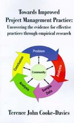 Towards Improved Project Management Practice : Uncovering the Evidence for Effective Practices Through Empirical Research - Terence John Cooke-Davies