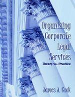 Organizing Corporate Legal Services : Theory Vs. Practice - James J Cook
