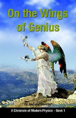On the Wings of Genius : A Chronicle of Modern Physics, Book I - Andrew Worsley