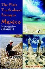The Plain Truth about Living in Mexico : The Expatriate's Guide to Moving, Retiring, or Just Hanging Out - Doug Bower