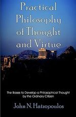 Practical Philosophy of Thought and Virtue : The Bases to Develop a Philosophical Thought by the Ordinary Citizen - John, N. Hatzopoulos