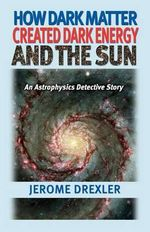 How Dark Matter Created Dark Energy and the Sun : An Astrophysics Detective Story - Jerome Drexler