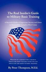 The Real Insider's Guide to Military Basic Training : A Recruit's Guide of Advice and Hints to Make it Through Boot Camp - Peter Thompson