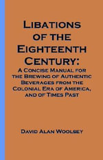 Libations of the Eighteenth Century : A Concise Manual for the Brewing of Authentic Beverages from the Colonial Era of America, and of Times Past - David A. Woolsey