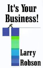 It's Your Business! : Start a New Business, Expand Your Business, or Move Up the Ladder Starting Right Now! - Larry Robson