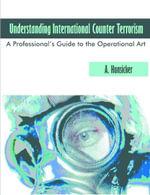 Understanding International Counter Terrorism : A Professional's Guide to the Operational Art - A. Hunsicker