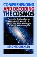 Comprehending and Decoding the Cosmos : Discovering Solutions to Over a Dozen Cosmic Mysteries by Utilizing Dark Matter Relationism, Cosmology, and Astrophysics - Jerome Drexler