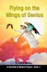 Flying on the Wings of Genius : A Chronicle of Modern Physics, Book 2 - Andrew Worsley
