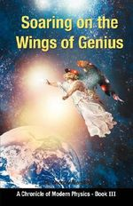 Soaring on the Wings of Genius : A Chronicle of Modern Physics, Book III - Andrew Worsley
