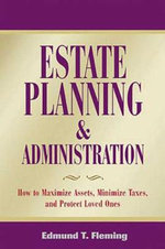 Estate Planning and Administration : How to Maximize Assets, Minimize Taxes and Protect Loved Ones - Edmund T Fleming