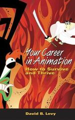 Your Career in Animation : How to Survive and Thrive - David B. Levey