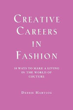 Creative Careers in Fashion : 30 Ways to Make a Living in the World of Couture :  30 Ways to Make a Living in the World of Couture - Debbie Hartsog