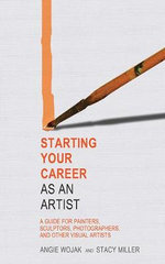 Starting Your Career as an Artist a Guide for Painters, Sculptors, Photographers, and Other Visual Artists : A Guide for Painters, Sculptors, Photographers, and Other Visual Artists - Angie Wojak