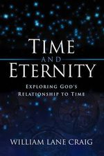 Time and Eternity : Exploring God's Relationship to Time - William Lane Craig