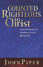 Counted Righteous in Christ : Should We Abandon the Imputation of Christ's Righteousness? - John Piper