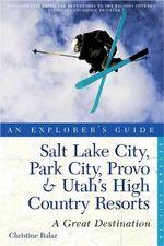 Explorer's Guide Salt Lake City, Park City, Provo & Utah's High Country Resorts : A Great Destination - Christine Balaz