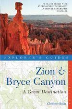 Explorer's Guide Zion & Bryce Canyon : A Great Destination - Christine Balaz