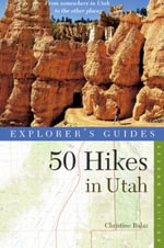 Explorer's Guide 50 Hikes in Utah : Day Hikes from the Red Rocks Deserts to the Unita and Wasatch Mountains - Christine Balaz