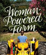 Woman-Powered Farm : Manual for a Self-Sufficient Lifestyle from Homestead to Field - Audrey Levatino
