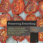 Preserving Everything : Can, Culture, Pickle, Freeze, Ferment, Dehydrate, Salt, Smoke, and Store Fruits, Vegetables, Meat, Milk, and More - Leda Meredith