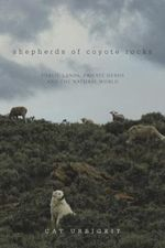 Shepherds of Coyote Rocks : Public Lands, Private Herds and the Natural World - Cat Urbigkit