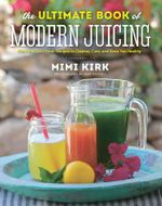 The Ultimate Book of Modern Juicing - More Than 200 Fresh Recipes to Cleanse, Cure, and Keep You Healthy : Everything You Need to Know about Healthy Green Drinks, Juice Cleanses, and More - Mimi Kirk